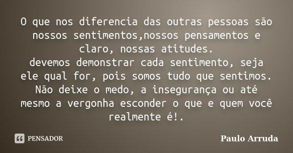 O que nos diferencia das outras pessoas são nossos sentimentos,nossos pensamentos e claro, nossas atitudes. devemos demonstrar cada sentimento, seja ele qual fo... Frase de Paulo Arruda.