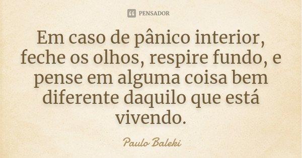 Em caso de pânico interior, feche os olhos, respire fundo, e pense em alguma coisa bem diferente daquilo que está vivendo.... Frase de (Paulo Baleki.