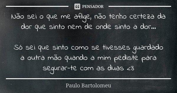 Não sei o que me aflige, não tenho certeza da dor que sinto nem de onde sinto a dor... Só sei que sinto como se tivesses guardado a outra mão quando a mim pedis... Frase de Paulo Bartolomeu.