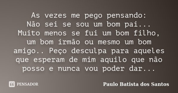 As vezes me pego pensando: Não sei se sou um bom pai... Muito menos se fui um bom filho, um bom irmão ou mesmo um bom amigo.. Peço desculpa para aqueles que esp... Frase de Paulo Batista dos Santos.