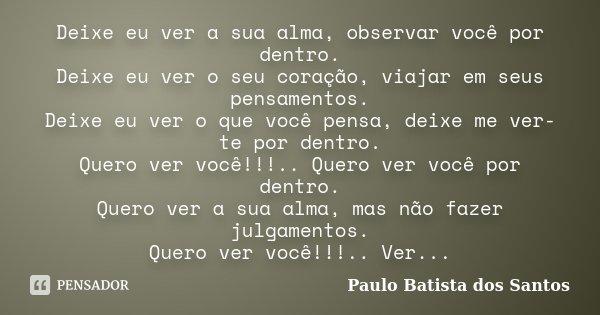 Deixe eu ver a sua alma, observar você por dentro. Deixe eu ver o seu coração, viajar em seus pensamentos. Deixe eu ver o que você pensa, deixe me ver-te por de... Frase de Paulo Batista dos Santos.