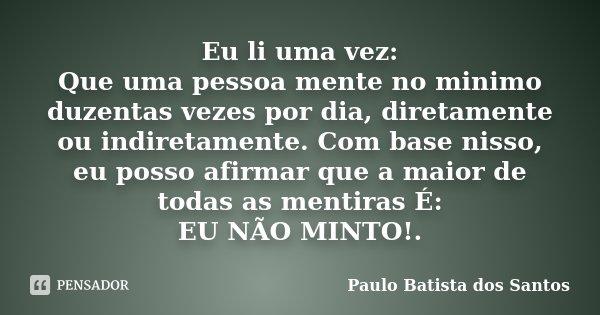 Eu li uma vez: Que uma pessoa mente no minimo duzentas vezes por dia, diretamente ou indiretamente. Com base nisso, eu posso afirmar que a maior de todas as men... Frase de Paulo Batista dos Santos.