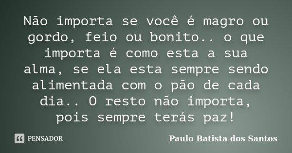 Não Importa Se Você é Magro Ou Gordo,... Paulo Batista Dos