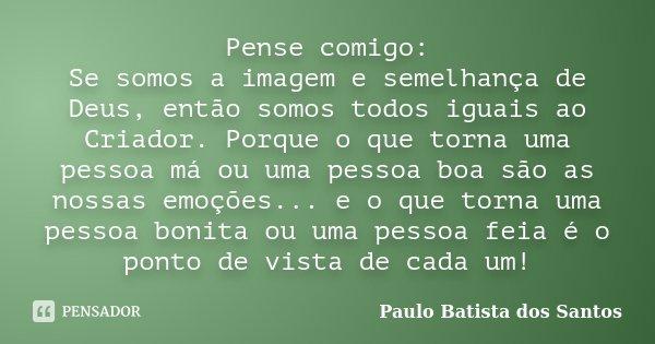 Pense Comigo: Se somos a imagem e semelhança de Deus, então somos todos igual ao criador.. Porque o que torna uma pessoa má ou uma pessoa boa, são as nossas emo... Frase de Paulo Batista dos Santos.