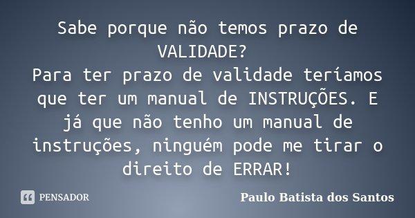Sabe porque não temos prazo de VALIDADE? Para ter prazo de validade teríamos que ter um manual de INSTRUÇÕES. E já que não tenho um manual de instruções, ningué... Frase de Paulo Batista dos Santos.