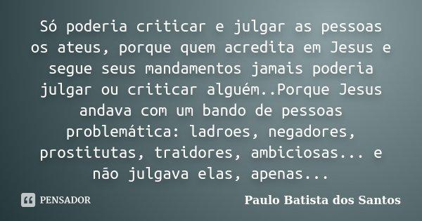 Só poderia criticar e julgar as pessoas os ateus, porque quem acredita em Jesus e segue seus mandamentos jamais poderia julgar ou criticar alguém..Porque Jesus ... Frase de Paulo Batista dos Santos.
