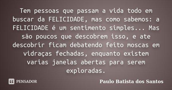 Tem pessoas que passam a vida todo em buscar da FELICIDADE, mas como sabemos: a FELICIDADE é um sentimento simples... Mas são poucos que descobrem isso, e ate d... Frase de Paulo Batista dos Santos.