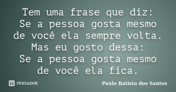 Tem uma frase que diz: Se a pessoa gosta mesmo de você ela sempre volta. Mas eu gosto dessa: Se a pessoa gosta mesmo de você ela fica.... Frase de Paulo Batista dos Santos.