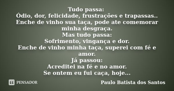 Tudo passa: Ódio, dor, felicidade, frustrações e trapassas.. Enche de vinho sua taça, pode ate comemorar minha desgraça. Mas tudo passa: Sofrimento, vingança e ... Frase de Paulo Batista dos Santos.