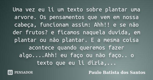 Uma vez eu li um texto sobre plantar uma arvore. Os pensamentos que vem em nossa cabeça, funcionam assim: Ahh!! e se não der frutos? e ficamos naquela duvida, e... Frase de Paulo Batista dos Santos.