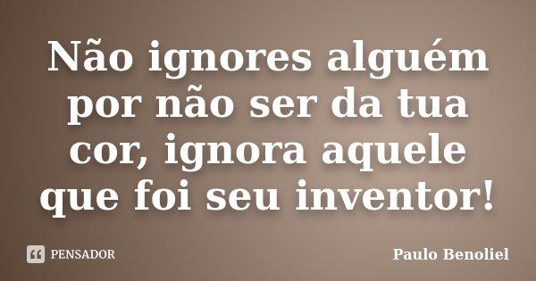 Não ignores alguém por não ser da tua cor, ignora aquele que foi seu inventor!... Frase de Paulo Benoliel.