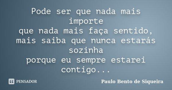 Pode ser que nada mais importe que nada mais faça sentido, mais saiba que nunca estarás sozinha porque eu sempre estarei contigo...... Frase de Paulo Bento de Siqueira.