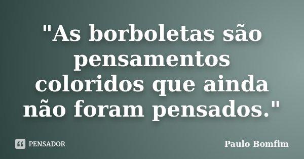 """""""As borboletas são pensamentos coloridos que ainda não foram pensados.""""... Frase de Paulo Bomfim."""