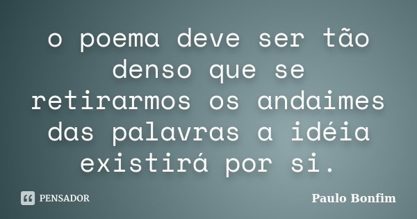 o poema deve ser tão denso que se retirarmos os andaimes das palavras a idéia existirá por si.... Frase de Paulo Bonfim.