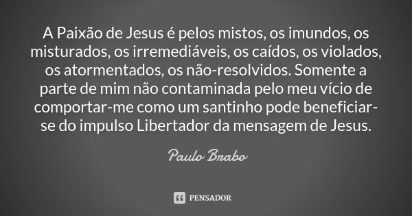 A Paixão de Jesus é pelos mistos, os imundos, os misturados, os irremediáveis, os caídos, os violados, os atormentados, os não-resolvidos. Somente a parte de mi... Frase de Paulo Brabo.