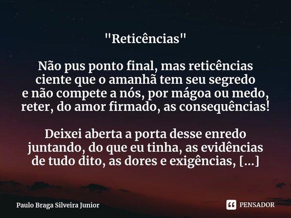 """""""Reticências"""" Não pus ponto final, mas reticências ciente que o amanhã tem seu segredo e não compete a nós, por mágoa ou medo, reter, do amor firmado... Frase de Paulo Braga Silveira Junior."""