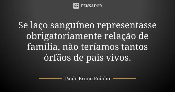 Se laço sanguíneo representasse obrigatoriamente relação de família, não teríamos tantos órfãos de pais vivos.... Frase de Paulo Bruno Ruinho.