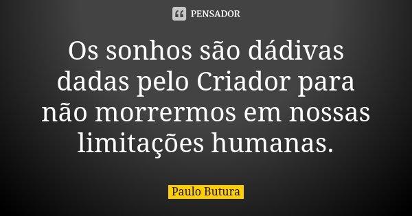 Os sonhos são dádivas dadas pelo Criador para não morrermos em nossas limitações humanas.... Frase de Paulo Butura.