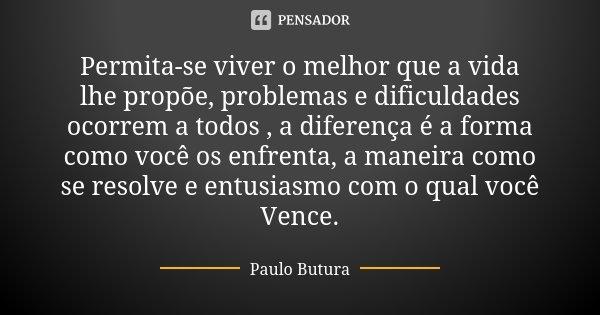Permita-se viver o melhor que a vida lhe propõe, problemas e dificuldades ocorrem a todos , a diferença é a forma como você os enfrenta, a maneira como se resol... Frase de Paulo Butura.
