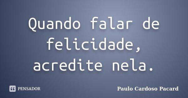 Quando falar de felicidade, acredite nela.... Frase de Paulo Cardoso Pacard.