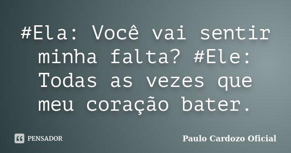 #Ela: Você vai sentir minha falta? #Ele: Todas as vezes que meu coração bater.... Frase de Paulo Cardozo Oficial.