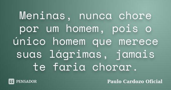 Meninas, nunca chore por um homem, pois o único homem que merece suas lágrimas, jamais te faria chorar.... Frase de Paulo Cardozo Oficial.