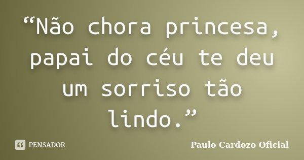 """""""Não chora princesa, papai do céu te deu um sorriso tão lindo.""""... Frase de Paulo Cardozo Oficial."""