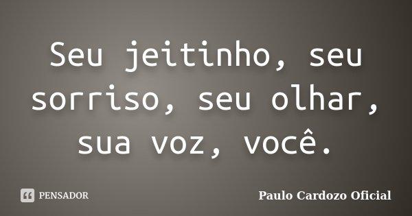 Seu jeitinho, seu sorriso, seu olhar, sua voz, você.... Frase de Paulo Cardozo Oficial.
