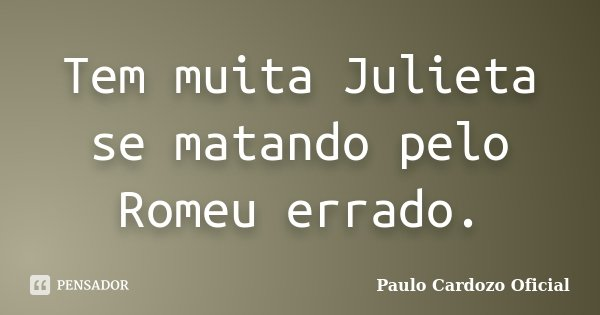 Tem muita Julieta se matando pelo Romeu errado.... Frase de Paulo Cardozo Oficial.