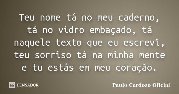 Teu nome tá no meu caderno, tá no vidro embaçado, tá naquele texto que eu escrevi, teu sorriso tá na minha mente e tu estás em meu coração.... Frase de Paulo Cardozo Oficial.
