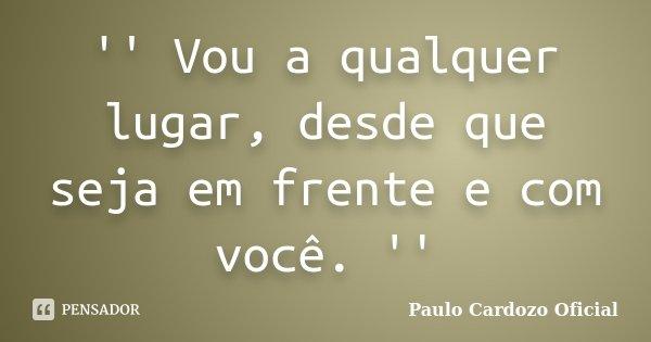 '' Vou a qualquer lugar, desde que seja em frente e com você. ''... Frase de Paulo Cardozo Oficial.