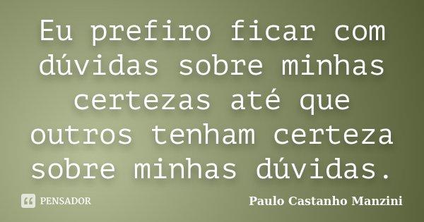 Eu prefiro ficar com dúvidas sobre minhas certezas até que outros tenham certeza sobre minhas dúvidas.... Frase de Paulo Castanho Manzini.