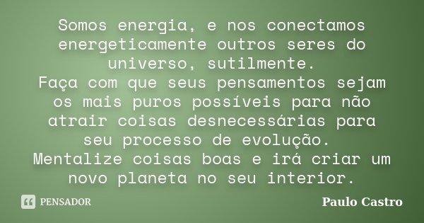 Somos energia, e nos conectamos energeticamente outros seres do universo, sutilmente. Faça com que seus pensamentos sejam os mais puros possíveis para não atrai... Frase de Paulo Castro.