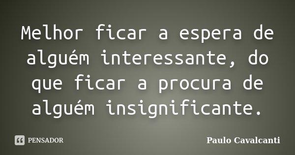 Melhor ficar a espera de alguém interessante, do que ficar a procura de alguém insignificante.... Frase de Paulo Cavalcanti.