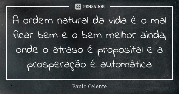 A ordem natural da vida é o mal ficar bem e o bem melhor ainda, onde o atraso é proposital e a prosperação é automática... Frase de Paulo Celente.