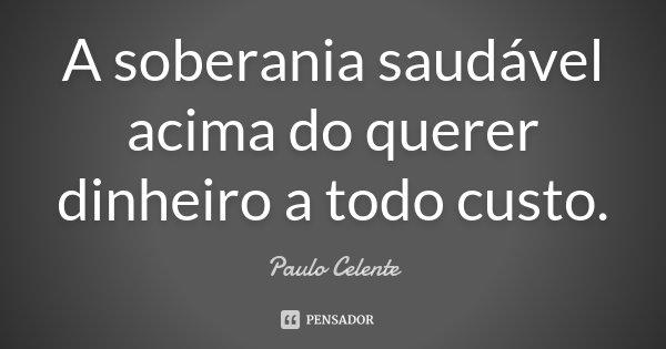 A soberania saudável acima do querer dinheiro a todo custo.... Frase de Paulo Celente.