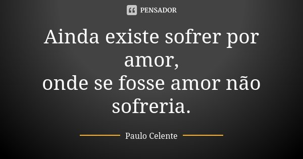 Ainda existe sofrer por amor, onde se fosse amor não sofreria.... Frase de Paulo Celente.