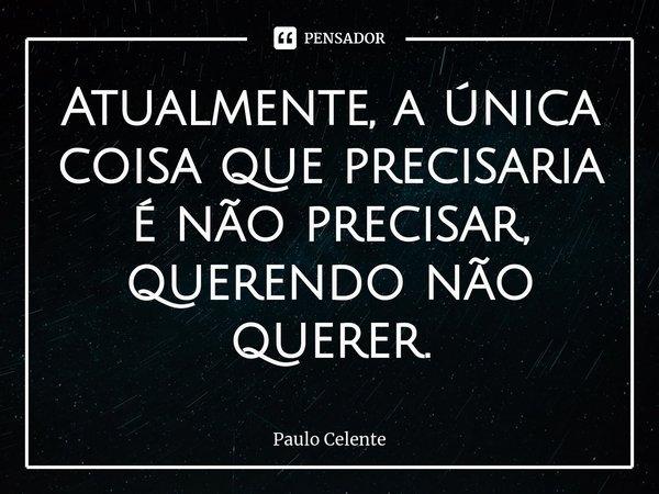 Atualmente, a única coisa que precisaria é não precisar, querendo não querer.... Frase de Paulo Celente.