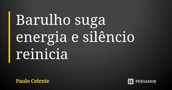 Barulho suga energia e silêncio reinicia... Frase de Paulo Celente.