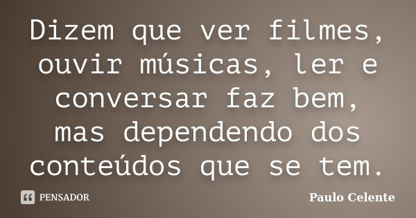 Dizem que ver filmes, ouvir músicas, ler e conversar faz bem, mas dependendo dos conteúdos que se tem.... Frase de Paulo Celente.