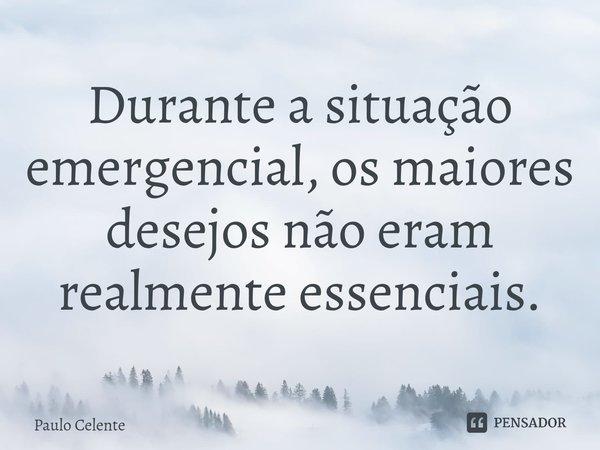 Durante a situação emergencial, os maiores desejos não eram realmente essenciais.... Frase de Paulo Celente.
