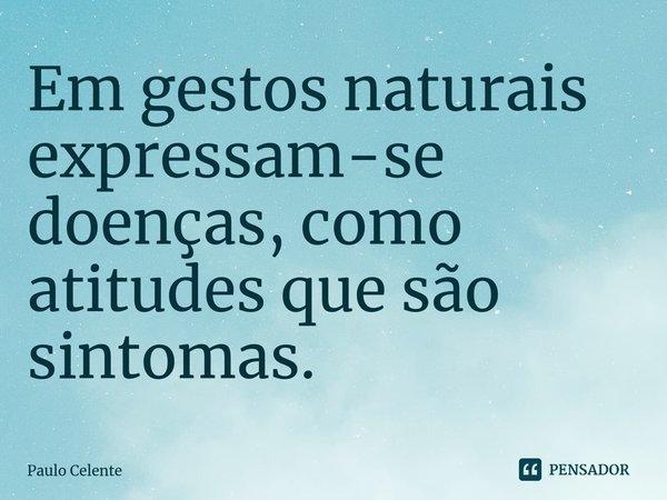 Em gestos naturais expressam-se doenças, como atitudes que são sintomas.... Frase de Paulo Celente.