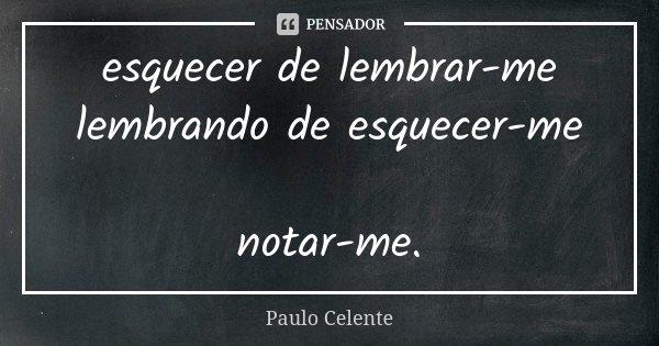 esquecer de lembrar-me lembrando de esquecer-me notar-me.... Frase de Paulo Celente.