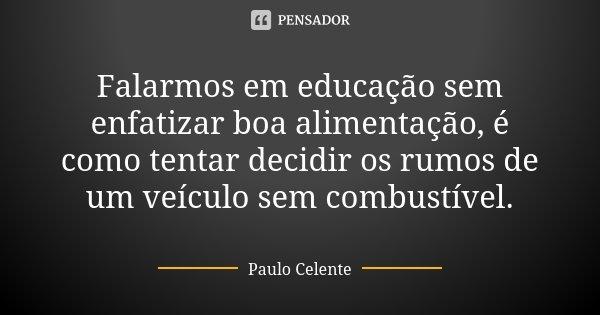 Falarmos em educação sem enfatizar boa alimentação, é como tentar decidir os rumos de um veículo sem combustível.... Frase de Paulo Celente.