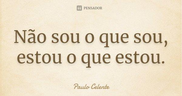 Não sou o que sou, estou o que estou.... Frase de Paulo Celente.