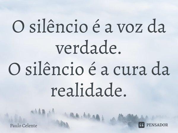 O silêncio é a voz da verdade. O silêncio é a cura da realidade.... Frase de Paulo Celente.