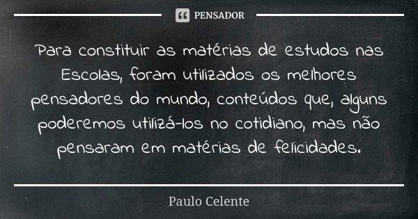 Para constituir as matérias de estudos nas Escolas, foram utilizados os melhores pensadores do mundo, conteúdos que, alguns poderemos utilizá-los no cotidiano, ... Frase de Paulo Celente.