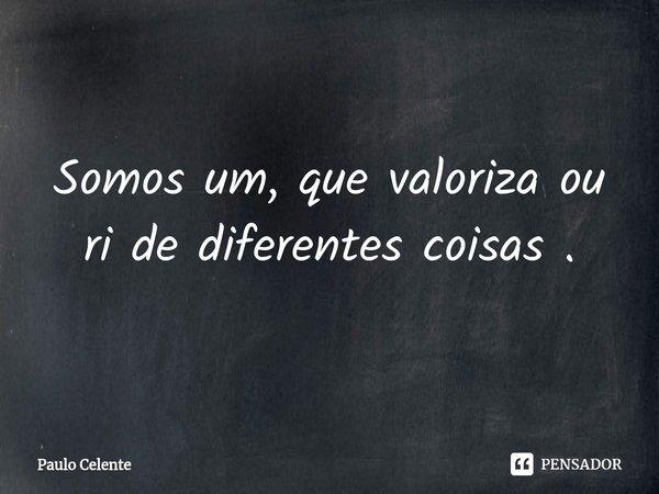 Somos um, que valoriza ou ri de diferentes coisas .... Frase de Paulo Celente.
