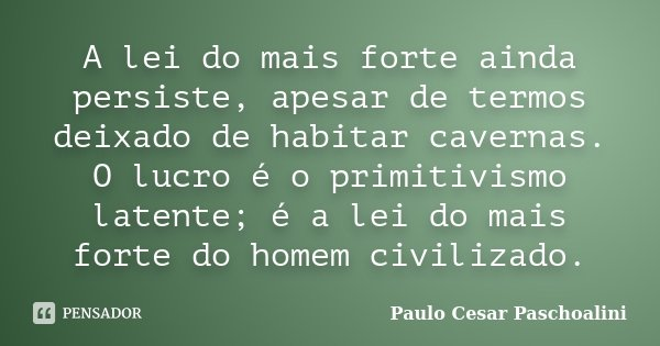 A lei do mais forte ainda persiste, apesar de termos deixado de habitar cavernas. O lucro é o primitivismo latente; é a lei do mais forte do homem civilizado.... Frase de Paulo Cesar Paschoalini.