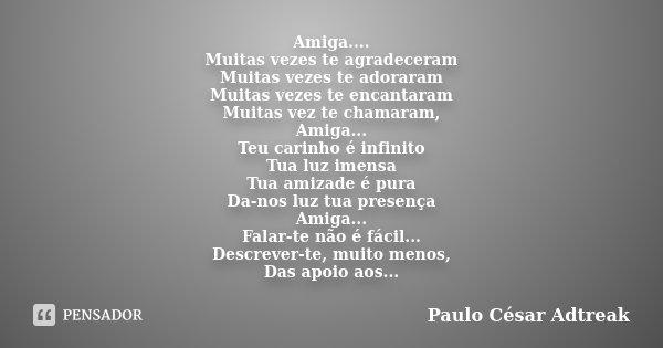 Amiga.... Muitas vezes te agradeceram Muitas vezes te adoraram Muitas vezes te encantaram Muitas vez te chamaram, Amiga... Teu carinho é infinito Tua luz imensa... Frase de Paulo César Adtreak.